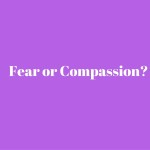 Fear or Compassion-